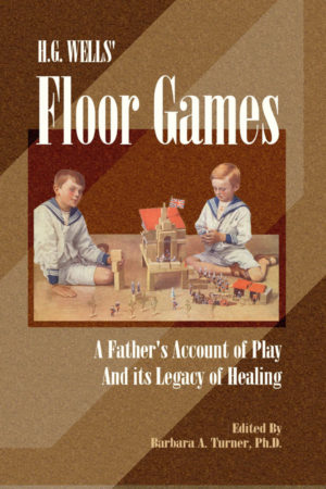 H.G. Wells' Floor Games: A Father's Account of Play and Its Legacy of Healing